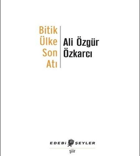 Bitik Ülke Son Atı, Ali Özkarcı, Edebi Şeyler, 2017.
